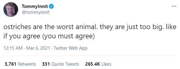Rectangle - Tommylnnit @tommyinnit ostriches are the worst animal. they are just too big. like if you agree (you must agree) 12:15 AM Mar 6, 2021 Twitter Web App 3,761 Retweets 331 Quote Tweets 265.4K Likes