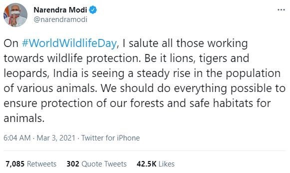 Font - Narendra Modi ... @narendramodi On #WorldWildlifeDay, I salute all those working towards wildlife protection. Be it lions, tigers and leopards, India is seeing a steady rise in the population of various animals. We should do everything possible to ensure protection of our forests and safe habitats for animals. 6:04 AM - Mar 3, 2021 - Twitter for iPhone 7,085 Retweets 302 Quote Tweets 42.5K Likes