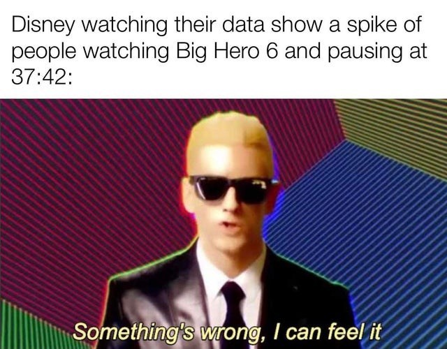 Glasses - Disney watching their data show a spike of people watching Big Hero 6 and pausing at 37:42: Something's wrong, I can feel it