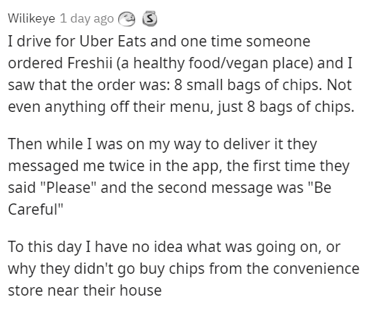 """Font - Wilikeye 1 day ago e S I drive for Uber Eats and one time someone ordered Freshii (a healthy food/vegan place) and I saw that the order was: 8 small bags of chips. Not even anything off their menu, just 8 bags of chips. Then while I was on my way to deliver it they messaged me twice in the app, the first time they said """"Please"""" and the second message was """"Be Careful"""" To this day I have no idea what was going on, or why they didn't go buy chips from the convenience store near their house"""