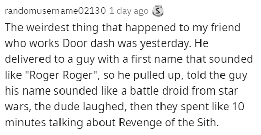 """Font - randomusername02130 1 day ago S The weirdest thing that happened to my friend who works Door dash was yesterday. He delivered to a guy with a first name that sounded like """"Roger Roger"""", so he pulled up, told the guy his name sounded like a battle droid from star wars, the dude laughed, then they spent like 10 minutes talking about Revenge of the Sith."""