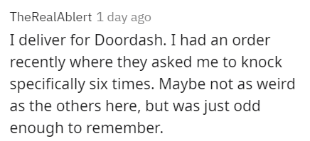 Font - TheRealAblert 1 day ago I deliver for Doordash. I had an order recently where they asked me to knock specifically six times. Maybe not as weird as the others here, but was just odd enough to remember.