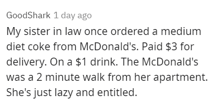 Rectangle - GoodShark 1 day ago My sister in law once ordered a medium diet coke from McDonald's. Paid $3 for delivery. On a $1 drink. The McDonald's was a 2 minute walk from her apartment. She's just lazy and entitled.