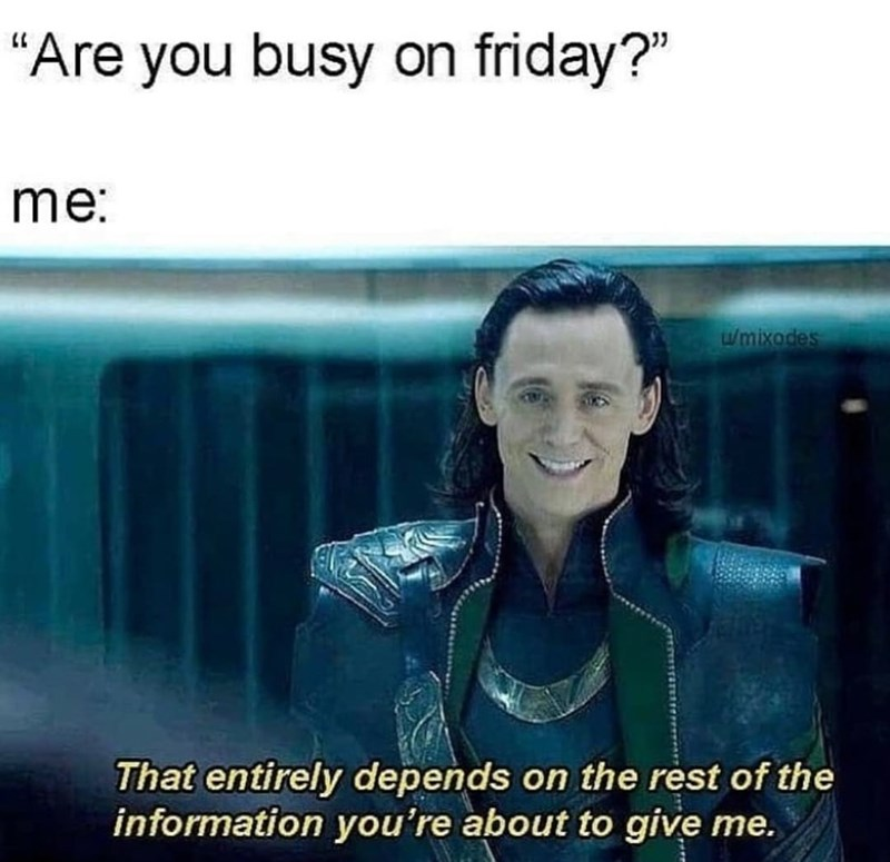 """Smile - """"Are you busy on friday?"""" me: w/mixodes That entirely depends on the rest of the information you're about to give me."""