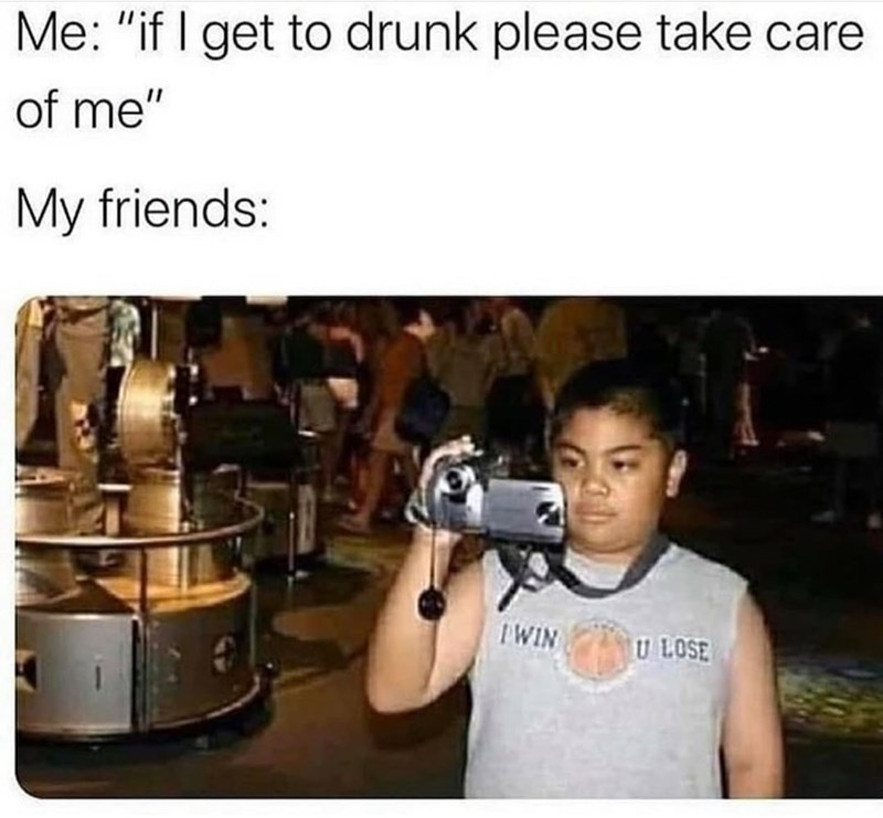 """Shirt - Me: """"if I get to drunk please take care of me"""" My friends: IWIN U LOSE"""
