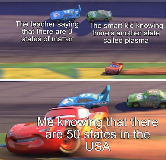 Funny meme about states of matter, teacher says there's three, smart kid says there is also plasma, i say there are 50 states in the united states, cars, pixar