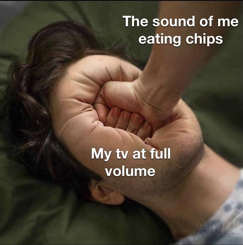 Funny meme about how loud chips are | The sound of me eating chips My tv at full volume