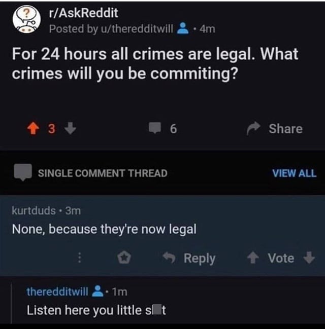 Sky - r/AskReddit Posted by u/theredditwill 4m For 24 hours all crimes are legal. What crimes will you be commiting? 1 3 + Share SINGLE COMMENT THREAD VIEW ALL kurtduds · 3m None, because they're now legal Reply Vote theredditwill 1m Listen here you little s t