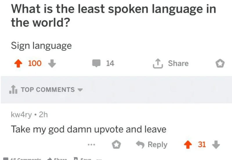 Rectangle - What is the least spoken language in the world? Sign language 100 14 Share TOP COMMENTS - kw4ry • 2h Take my god damn upvote and leave Reply 31 + ... 65 Commontc Sharo