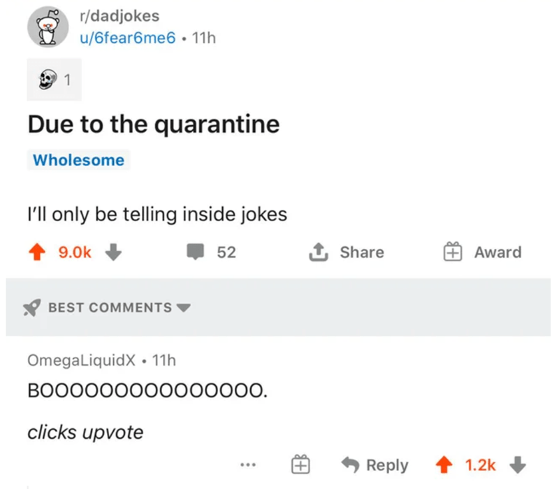 Rectangle - r/dadjokes u/6fear6me6 • 11h 1 Due to the quarantine Wholesome 'll only be telling inside jokes 1 9.0k 52 1 Share Award BEST COMMENTS OmegaLiquidX • 11h BOO0000000000000. clicks upvote Reply 1.2k