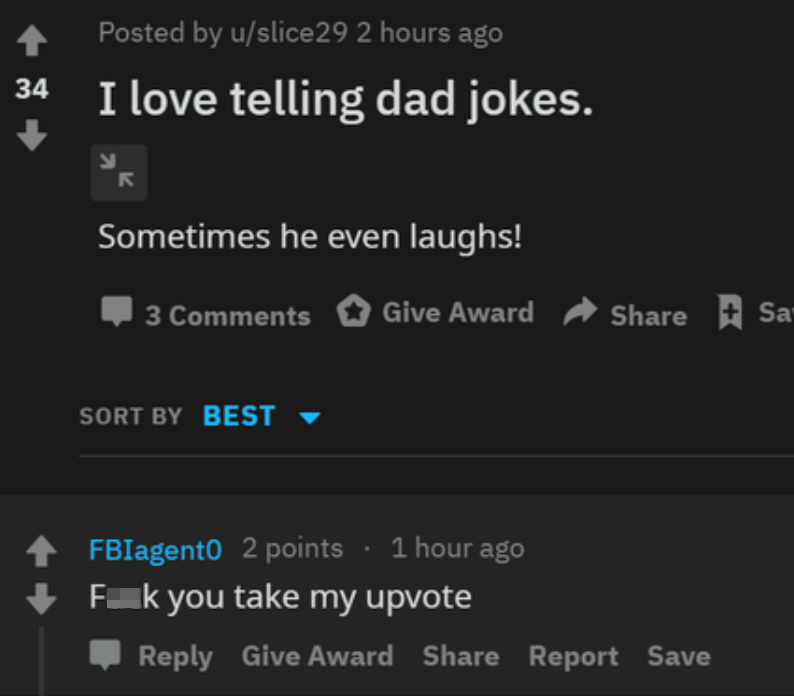 Font - Posted by u/slice29 2 hours ago I love telling dad jokes. 34 Sometimes he even laughs! 3 Comments Give Award Share Sa SORT BY BEST ▼ FBIagent0 2 points · 1 hour ago Fk you take my upvote Reply Give Award Share Report Save