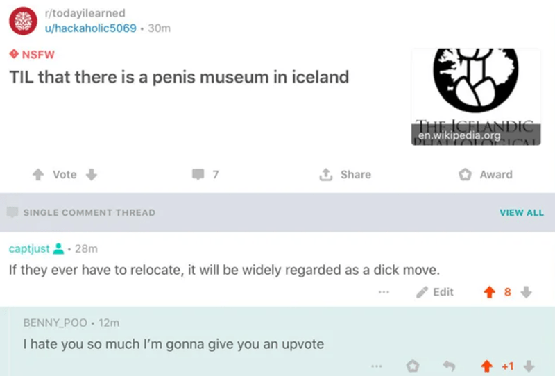 Product - r/todayilearned u/hackaholic5069 · 30m NSFW TIL that there is a penis museum in iceland ICELANDIC en.wikipedia.org Vote Share Award SINGLE COMMENT THREAD VIEW ALL captjust • 28m If they ever have to relocate, it will be widely regarded as a dick move. Edit BENNY_POO • 12m I hate you so much I'm gonna give you an upvote