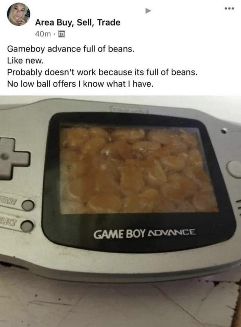 Font - ... Area Buy, SelI, Trade 40m · E Gameboy advance full of beans. Like new. Probably doesn't work because its full of beans. No low ball offers I know what I have. TART GAME BOY ADVANCE