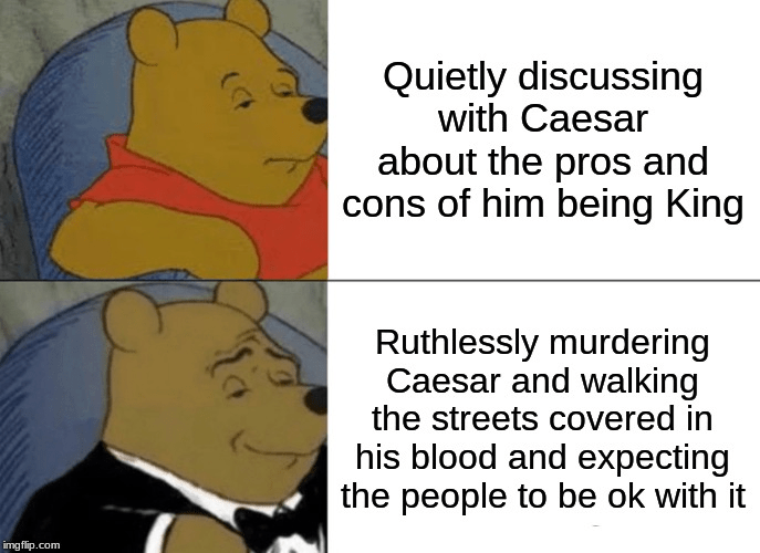 Gesture - Quietly discussing with Caesar about the pros and cons of him being King Ruthlessly murdering Caesar and walking the streets covered in his blood and expecting the people to be ok with it imgflip.com