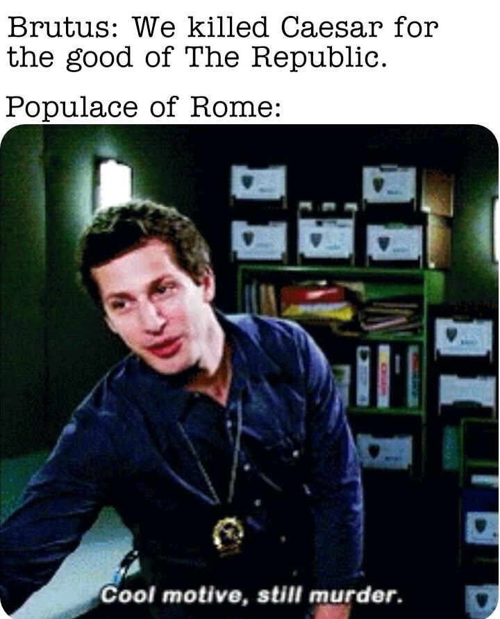 Human - Brutus: We killed Caesar for the good of The Republic. Populace of Rome: Cool motive, still murder.