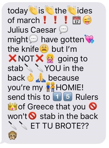 Product - today is of march ! ! ! Julius Caesar the ides 17 might have gotten but I'm the knife XNOTX going to YOU in the back because НOMIE! stab you're my НOME! send this to 15 Rulers of Greece that you won't O stab in the back ET TU BROTE??