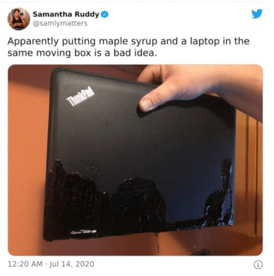 Brown - Samantha Ruddy @samlymatters Apparently putting maple syrup and a laptop in the same moving box is a bad idea. ThinkPad 12:20 AM Jul 14, 2020
