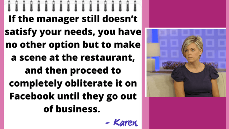 Facial expression - If the manager still doesn't satisfy your needs, you have no other option but to make 88 a scene at the restaurant, and then proceed to completely obliterate it on Facebook until they go out of business. Karen