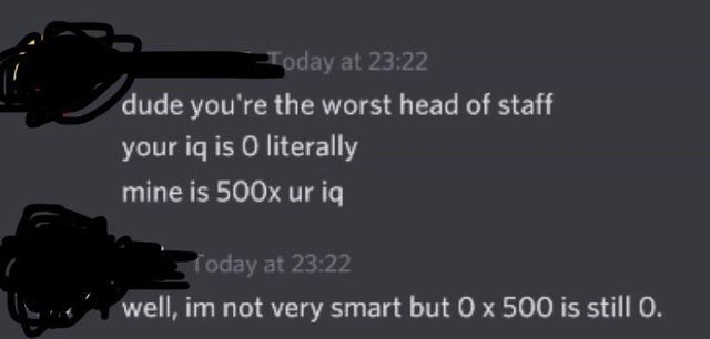 Air gun - Today at 23:22 dude you're the worst head of staff your iq is 0 literally mine is 500x ur iq Today at 23:22 well, im not very smart but 0 x 500 is still 0.