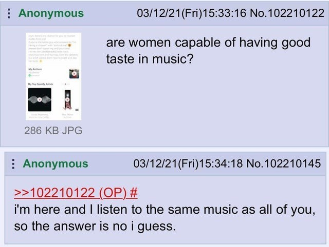 Rectangle - : Anonymous 03/12/21 (Fri)15:33:16 No.102210122 are women capable of having good taste in music? 286 KB JPG : Anonymous 03/12/21(Fri)15:34:18 No.102210145 >>102210122 (OP) # i'm here and I listen to the same music as all of so the answer is no i guess. you,