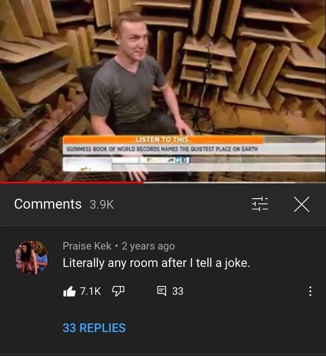 Wood - LISTEN TO THIS GUINNESS BOOK OF WORLD RECORDS NAMES THE QUIETEST PLACE ON EARTH Comments 3.9K Praise Kek • 2 years ago Literally any room after I tell a joke. 7.1K 7 回 33 33 REPLIES