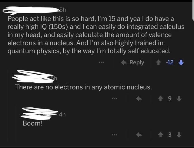 Organism - 5h People act like this is so hard, I'm 15 and yea I do have a really high IQ (150s) and I can easily do integrated calculus in my head, and easily calculate the amount of valence electrons in a nucleus. And I'm also highly trained in quantum physics, by the way Il'm totally self educated. Reply 會 + -12 + There are no electrons in any atomic nucleus. 4h Boom! 會3↓