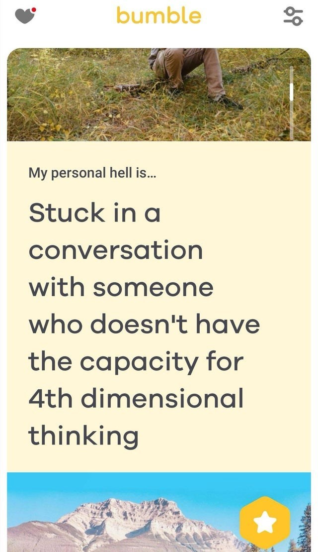 Ecoregion - bumble My personal hell is... Stuck in a conversation with someone who doesn't have the capacity for 4th dimensional thinking