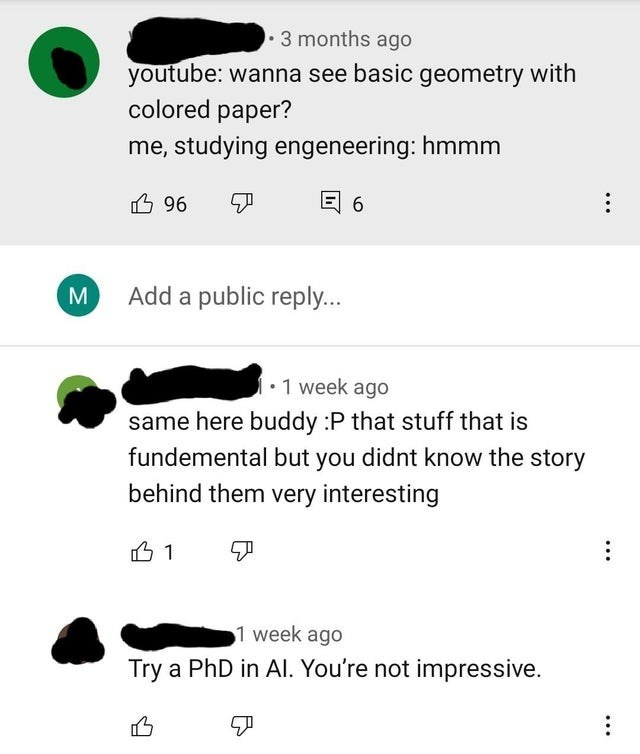 Font - 3 months ago youtube: wanna see basic geometry with colored paper? me, studying engeneering: hmmm 回6 96 뛰 M Add a public reply... •1 week ago same here buddy :P that stuff that is fundemental but you didnt know the story behind them very interesting 1 week ago Try a PhD in AI. You're not impressive.