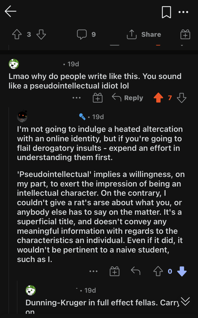 Product - ... 9. Share + • 19d Lmao why do people write like this. You sound like a pseudointellectual idiot lol G Reply · 19d I'm not going to indulge a heated altercation with an online identity, but if you're going to flail derogatory insults - expend an effort in understanding them first. 'Pseudointellectual' implies a willingness, on my part, to exert the impression of being an intellectual character. On the contrary, I couldn't give a rat's arse about what you, or anybody else has to say o