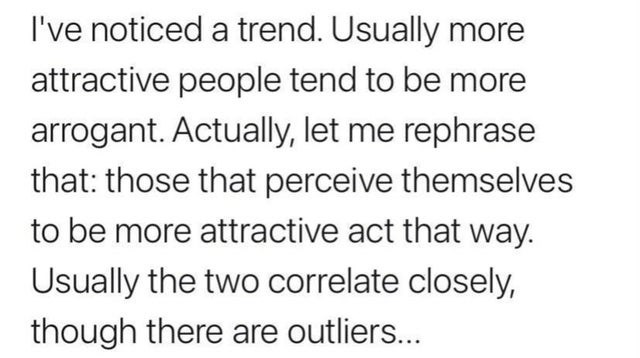 Font - I've noticed a trend. Usually more attractive people tend to be more arrogant. Actually, let me rephrase that: those that perceive themselves to be more attractive act that way. Usually the two correlate closely, though there are outliers...