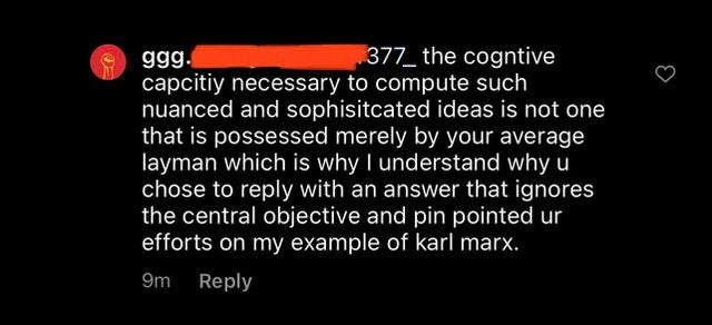 Font - 377 the cogntive capcitiy necessary to compute such nuanced and sophisitcated ideas is not one that is possessed merely by your average layman which is why I understand why u chose to reply with an answer that ignores the central objective and pin pointed ur efforts on my example of karl marx. ggg. 9m Reply
