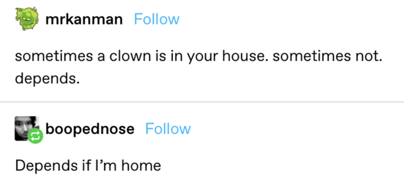 Font - mrkanman Follow sometimes a clown is in your house. sometimes not. depends. boopednose Follow Depends if l'm home