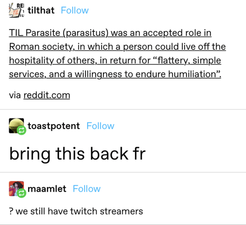"""Font - REI i tilthat Follow TIL Parasite (parasitus) was an accepted role in Roman society, in which a person could live off the hospitality of others, in return for """"flattery, simple services, and a willingness to endure humiliation"""", via reddit.com toastpotent Follow bring this back fr maamlet Follow ? we still have twitch streamers"""