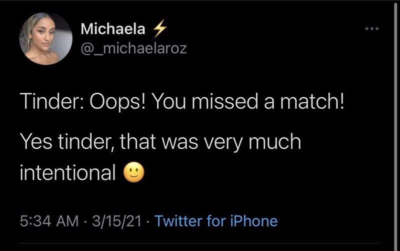 Organism - Michaela 4 @_michaelaroz Tinder: Oops! You missed a match! Yes tinder, that was very much intentional 5:34 AM · 3/15/21 · Twitter for iPhone