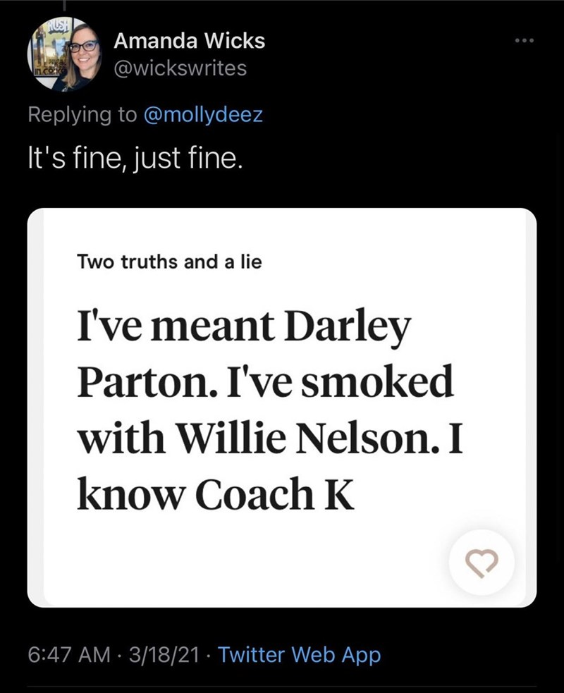 Font - HUSH Amanda Wicks @wickswrites irn co Replying to @mollydeez It's fine, just fine. Two truths and a lie I've meant Darley Parton. I've smoked with Willie Nelson. I know Coach K 6:47 AM · 3/18/21 · Twitter Web App