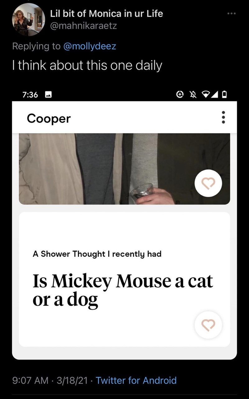 Organism - Lil bit of Monica in ur Life @mahnikaraetz Replying to @mollydeez I think about this one daily 7:36 10 Сооper A Shower Thought I recently had Is Mickey Mouse a cat or a dog 9:07 AM · 3/18/21 · Twitter for Android