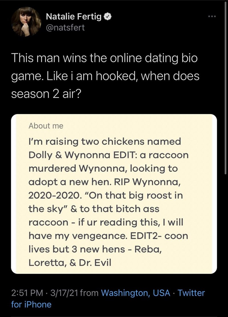 """Font - Natalie Fertig O @natsfert This man wins the online dating bio game. Like i am hooked, when does season 2 air? About me I'm raising two chickens named Dolly & Wynonna EDIT: a raccoon murdered Wynonna, looking to adopt a new hen. RIP Wynonna, 2020-2020. """"On that big roost in the sky"""" & to that bitch ass raccoon - if ur reading this, I will have my vengeance. EDIT2- coon lives but 3 new hens - Reba, Loretta, & Dr. Evil 2:51 PM · 3/17/21 from Washington, USA · Twitter for iPhone"""