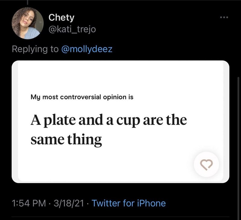 Font - Chety @kati_trejo Replying to @mollydeez My most controversial opinion is A plate and a cup are the same thing 1:54 PM · 3/18/21 · Twitter for iPhone
