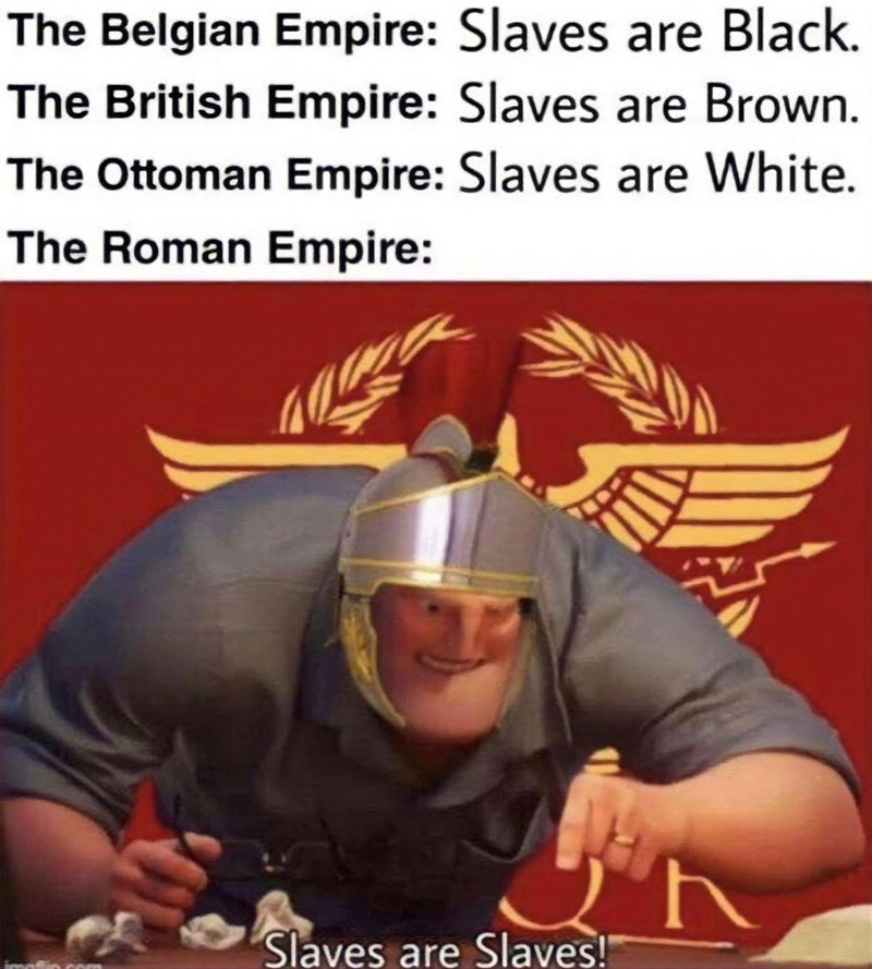 Human - The Belgian Empire: Slaves are Black. The British Empire: Slaves are Brown. The Ottoman Empire: Slaves are White. The Roman Empire: Slaves are Slaves!