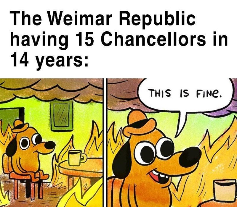 Cartoon - The Weimar Republic having 15 Chancellors in 14 years: THIS IS FINE.
