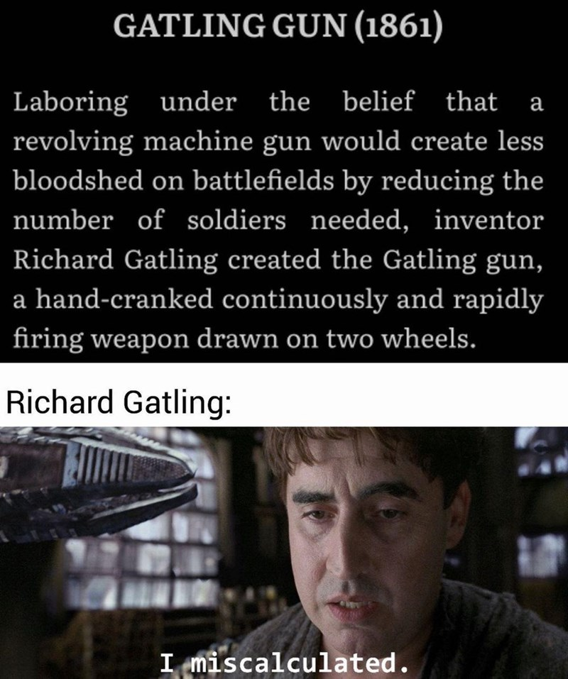 Product - GATLING GUN (1861) Laboring under the belief that a revolving machine gun would create less bloodshed on battlefields by reducing the number of soldiers needed, inventor Richard Gatling created the Gatling gun, a hand-cranked continuously and rapidly firing weapon drawn on two wheels. Richard Gatling: I miscalculated.