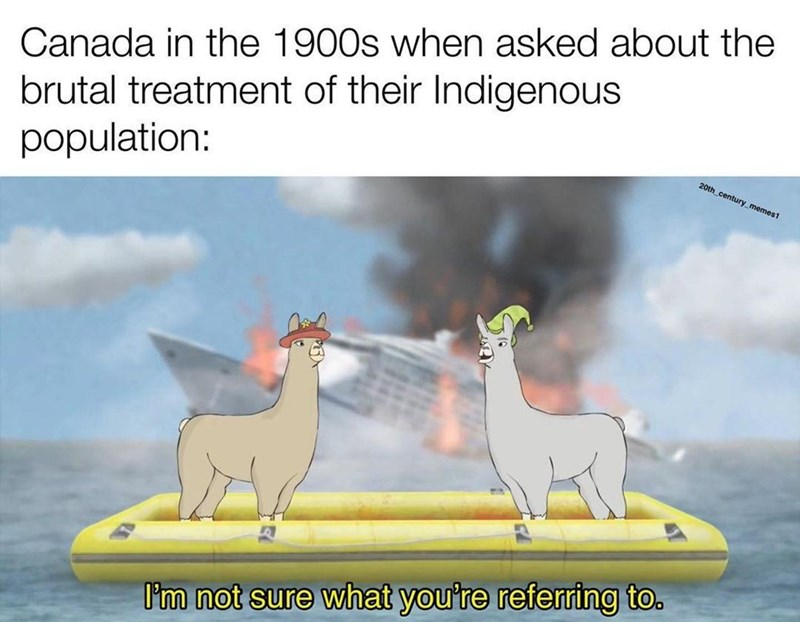 Cloud - Canada in the 1900s when asked about the brutal treatment of their Indigenous population: 20th_century_memes1 I'm not sure what you're referring to.