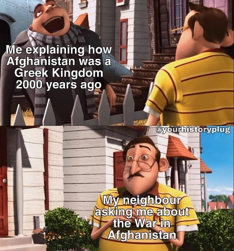 Plant - Me explaining how Afghanistan was a Greek Kingdom 2000 years ago @yourhistoryplug My neighbour asking me about the War in Afghanistan 中