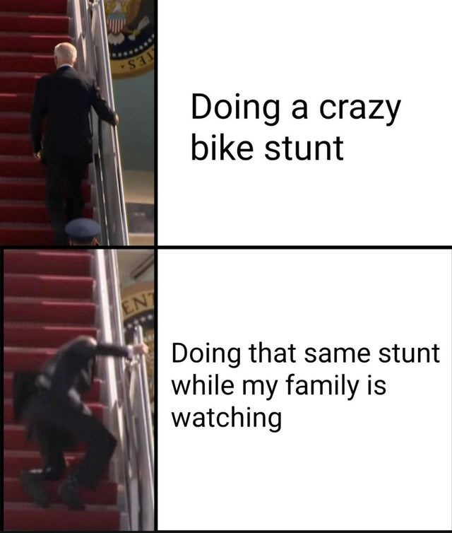 Doing a crazy bike stunt Doing that same stunt while my family is watching | funny meme Joe Biden falling down stairs