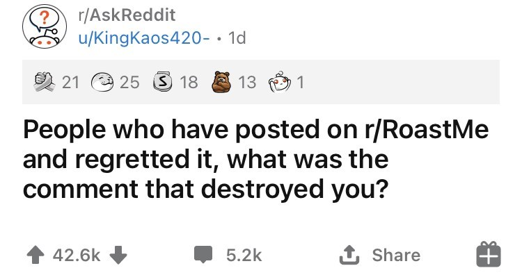 Font - r/AskReddit u/KingKaos420-• 1d 2 21 O 25 3 18 13 O 1 People who have posted on r/RoastMe and regretted it, what was the comment that destroyed you? 42.6k 5.2k 1 Share