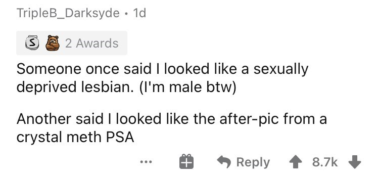 Rectangle - TripleB_Darksyde · 1d 2 Awards Someone once said I looked like a sexually deprived lesbian. (I'm male btw) Another said I looked like the after-pic from a crystal meth PSA Reply 8.7k