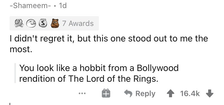 Font - -Shameem- • 1d 7 Awards I didn't regret it, but this one stood out to me the most. You look like a hobbit from a Bollywood rendition of The Lord of the Rings. Reply 16.4k