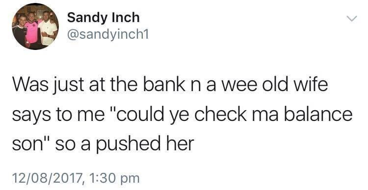 """Font - Sandy Inch @sandyinch1 Was just at the bank n a wee old wife says to me """"could ye check ma balance son"""" so a pushed her 12/08/2017, 1:30 pm"""