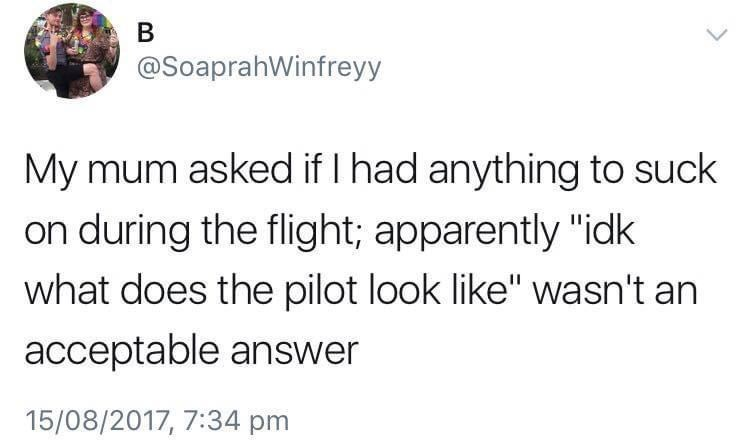 """Font - В @SoaprahWinfreyy My mum asked if I had anything to suck on during the flight; apparently """"idk what does the pilot look like"""" wasn't an acceptable answer 15/08/2017, 7:34 pm"""