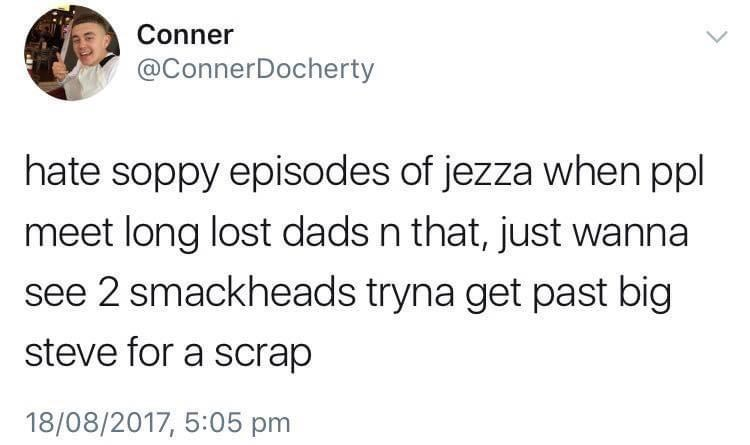 Jaw - Conner @ConnerDocherty hate soppy episodes of jezza when ppl meet long lost dads n that, just wanna see 2 smackheads tryna get past big steve for a scrap 18/08/2017, 5:05 pm